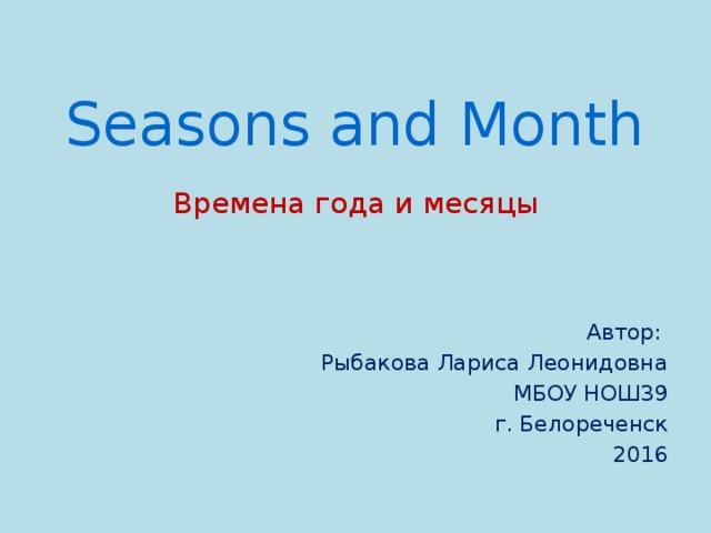 Seasons and Month Времена года и месяцы Автор: Рыбакова Лариса Леонидовна МБОУ НОШ39 г. Белореченск 2016