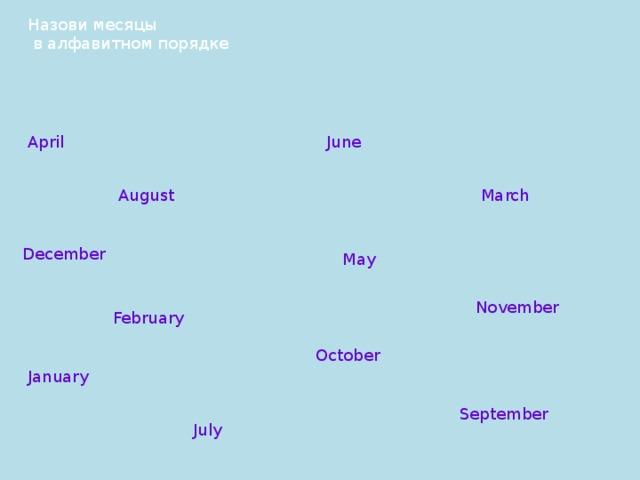 Назови месяцы  в алфавитном порядке April June August March December May November February October January September July