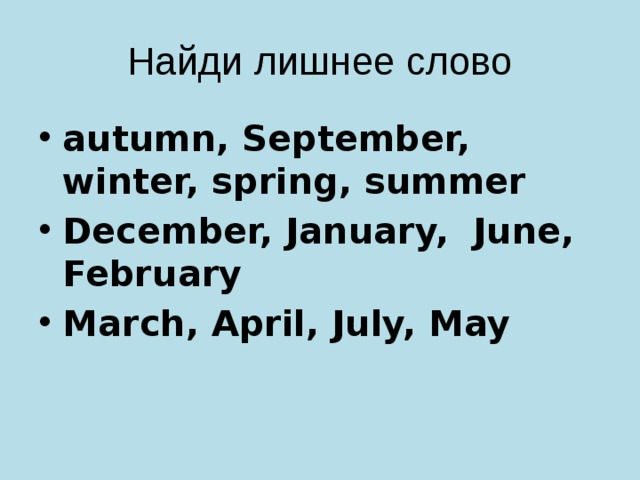 Найди лишнеe слово autumn, September, winter, spring, summer December, January, June, February March, April, July, May