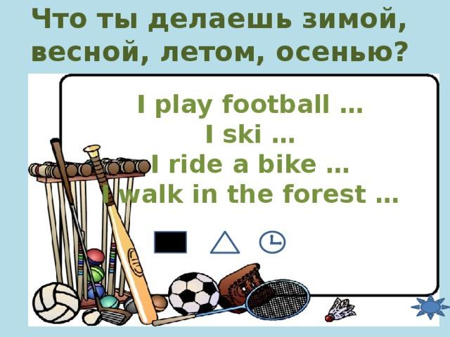 Что ты делаешь зимой, весной, летом, осенью? I play football … I ski … I ride a bike … I walk in the forest …
