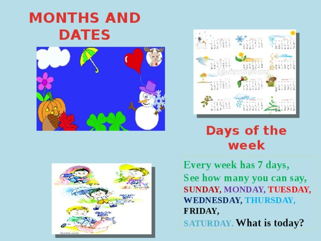 MONTHS AND DATES Days of the week Every week has 7 days, See how many you can say, SUNDAY,  MONDAY,  TUESDAY, WEDNESDAY, THURSDAY, FRIDAY, SATURDAY.  What is today?