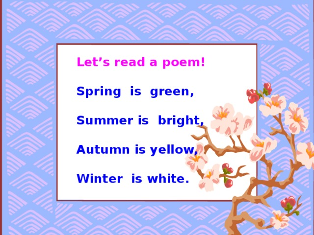Let's read a poem!  Spring is green,  Summer is bright,  Autumn is yellow,  Winter is white.