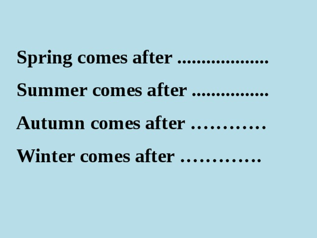 Spring comes after ................... Summer comes after ................ Autumn comes after ………… Winter comes after ………….