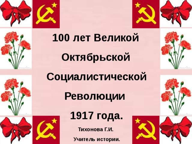 100 лет Великой  Октябрьской  Социалистической  Революции  1917 года.    Тихонова Г.И.  Учитель истории.