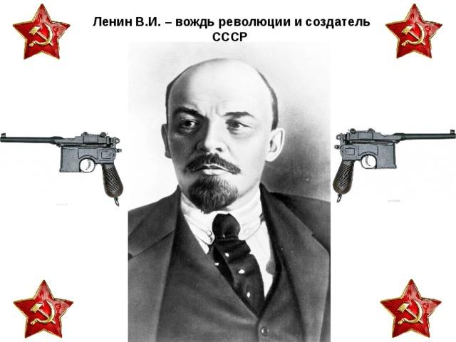 Ленин В.И. – вождь революции и создатель  СССР