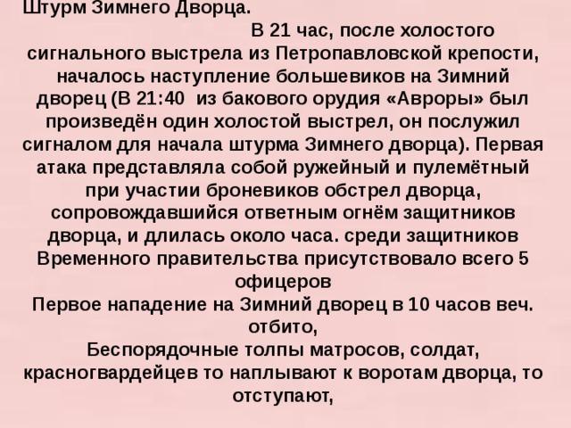 Штурм Зимнего Дворца. В 21 час, после холостого сигнального выстрела из Петропавловской крепости, началось наступление большевиков на Зимний дворец (В 21:40 из бакового орудия «Авроры» был произведён один холостой выстрел, он послужил сигналом для начала штурма Зимнего дворца). Первая атака представляла собой ружейный и пулемётный при участии броневиков обстрел дворца, сопровождавшийся ответным огнём защитников дворца, и длилась около часа. среди защитников Временного правительства присутствовало всего 5 офицеров Первое нападение на Зимний дворец в 10 часов веч. отбито, Беспорядочные толпы матросов, солдат, красногвардейцев то наплывают к воротам дворца, то отступают,