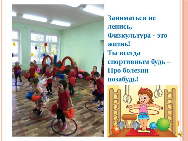 Заниматься не ленись,  Физкультура - это жизнь!  Ты всегда спортивным будь –  Про болезни позабудь!