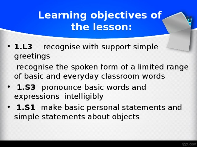 Learning objectives of  the lesson: 1.L3 recognise with support simple greetings  recognise the spoken form of a limited range of basic and everyday classroom words