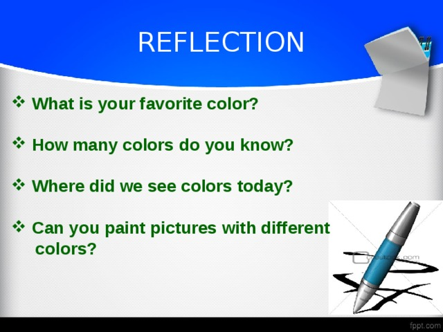 REFLECTION  What is your favorite color?   How many colors do you know?   Where did we see colors today?   Can you paint pictures with different  colors?