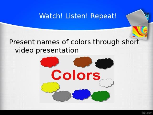 Watch! Listen! Repeat!  Present names of colors through short video presentation