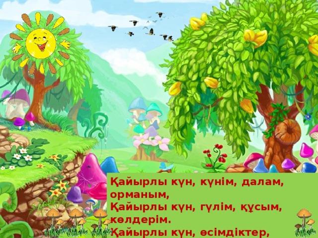 Қайырлы күн, күнім, далам, орманым,  Қайырлы күн, гүлім, құсым, көлдерім.  Қайырлы күн, өсімдіктер, жәндіктер  Қайырлы күн, бар тіршілік иесі!