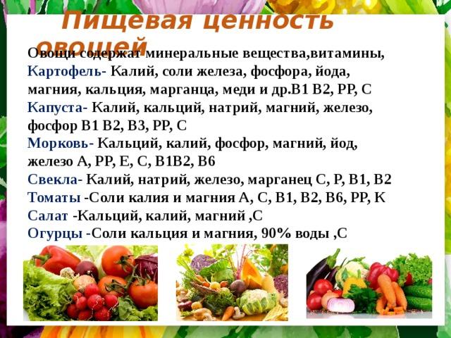Пищевая ценность овощей Овощи содержат минеральные вещества,витамины, Картофель- Калий, соли железа, фосфора, йода, магния, кальция, марганца, меди и др.В1 В2, РР, С  Капуста- Калий, кальций, натрий, магний, железо, фосфор В1 В2, В3, РР, С  Морковь- Кальций, калий, фосфор, магний, йод, железо А, РР, Е, С, В1В2, В6  Свекла- Калий, натрий, железо, марганец С, Р, В1, В2  Томаты -Соли калия и магния А, С, В1, В2, В6, РР, К  Салат -Кальций, калий, магний ,С  Огурцы - Соли кальция и магния, 90% воды ,С