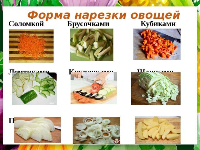 Форма нарезки овощей Соломкой Брусочками Кубиками    Ломтиками Кружочками Шашками    Полукольцами Кольцами Дольками