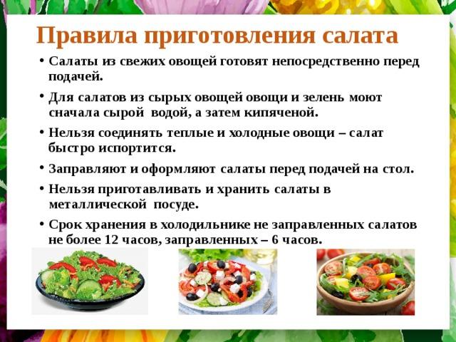 Правила приготовления салата Салаты из свежих овощей готовят непосредственно перед подачей. Для салатов из сырых овощей овощи и зелень моют сначала сырой водой, а затем кипяченой. Нельзя соединять теплые и холодные овощи – салат быстро испортится. Заправляют и оформляют салаты перед подачей на стол. Нельзя приготавливать и хранить салаты в металлической посуде. Срок хранения в холодильнике не заправленных салатов не более 12 часов, заправленных – 6 часов.