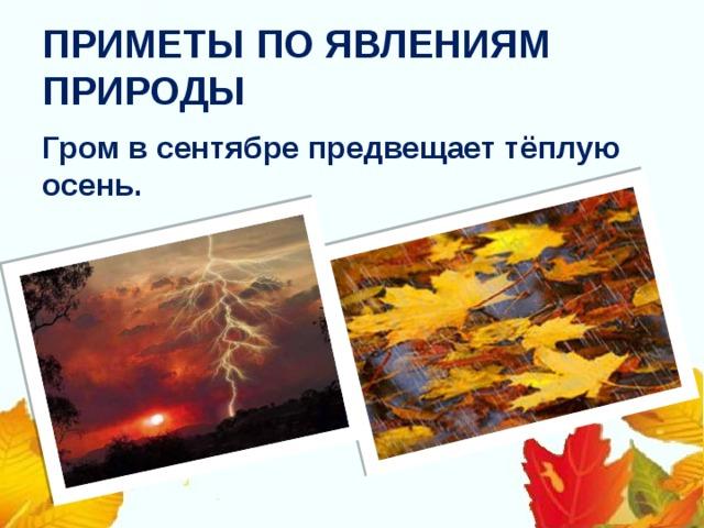 ПРИМЕТЫ ПО ЯВЛЕНИЯМ ПРИРОДЫ Гром в сентябре предвещает тёплую осень.
