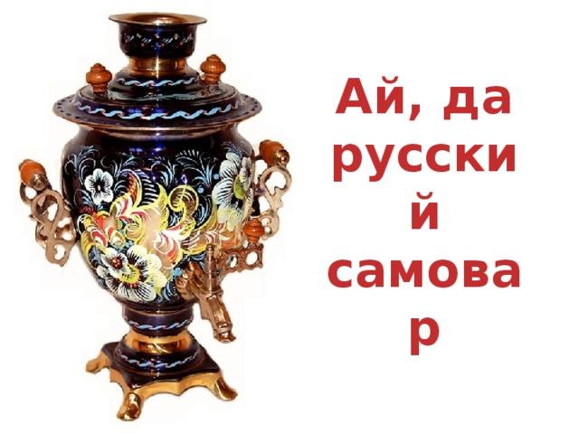 Ай, да русский самовар