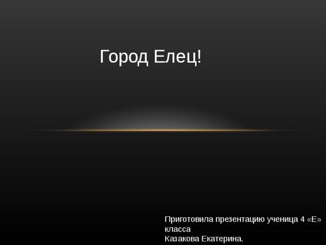 Город Елец! Приготовила презентацию ученица 4 «Е» класса Казакова Екатерина.