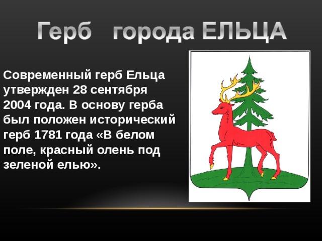 Современный герб Ельца утвержден 28 сентября 2004 года. В основу герба был положен исторический герб 1781 года «В белом поле, красный олень под зеленой елью».