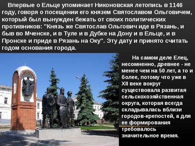 Впервые о Ельце упоминает Никоновская летопись в 1146 году, говоря о посещении его князем Святославом Ольговичем, который был вынужден бежать от своих политических противников:
