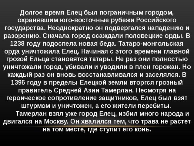 Долгое время Елец был пограничным городом, охранявшим юго-восточные рубежи Российского государства. Неоднократно он подвергался нападению и разорению. Сначала город осаждали половецкие орды. В 1238 году подоспела новая беда. Татаро-монгольская орда уничтожила Елец. Начиная с этого времени главной грозой Ельца становятся татары. Не раз они полностью уничтожали город, убивали и уводили в плен горожан. Но каждый раз он вновь восстанавливался и заселялся. В 1395 году в пределы Елецкой земли вторгся грозный правитель Средней Азии Тамерлан. Несмотря на героическое сопротивление защитников, Елец был взят штурмом и уничтожен, а его жители перебиты.  Тамерлан взял уже город Елец, избил много народа и двигался на Москву. Он хвалился тем, что трава не растет на том месте, где ступит его конь.