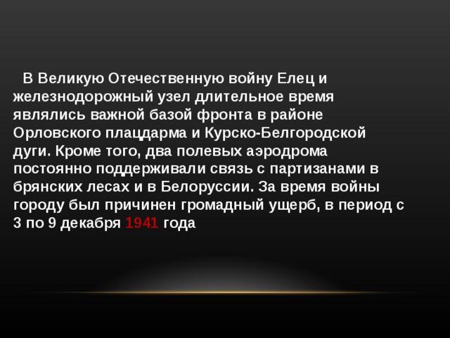 В Великую Отечественную войну Елец и железнодорожный узел длительное время являлись важной базой фронта в районе Орловского плацдарма и Курско-Белгородской дуги. Кроме того, два полевых аэродрома постоянно поддерживали связь с партизанами в брянских лесах и в Белоруссии. За время войны городу был причинен громадный ущерб, в период с 3 по 9 декабря 1941 года