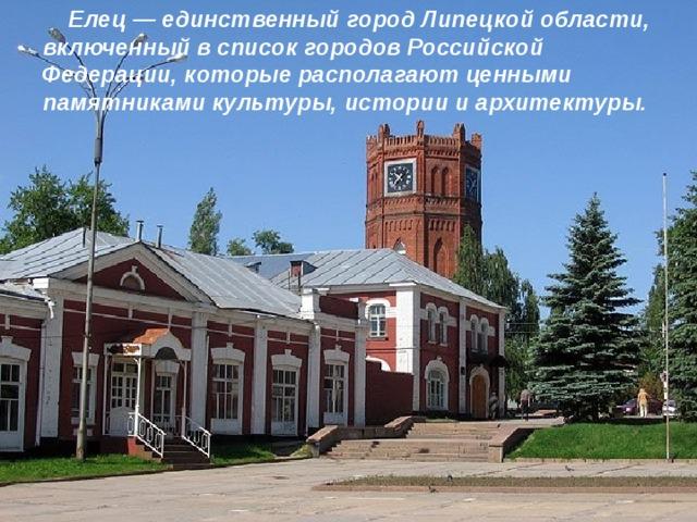 Елец — единственный город Липецкой области, включенный в список городов Российской Федерации, которые располагают ценными памятниками культуры, истории и архитектуры.