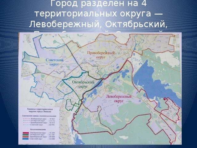Город разделён на 4 территориальных округа — Левобережный, Октябрьский, Правобережный, Советский