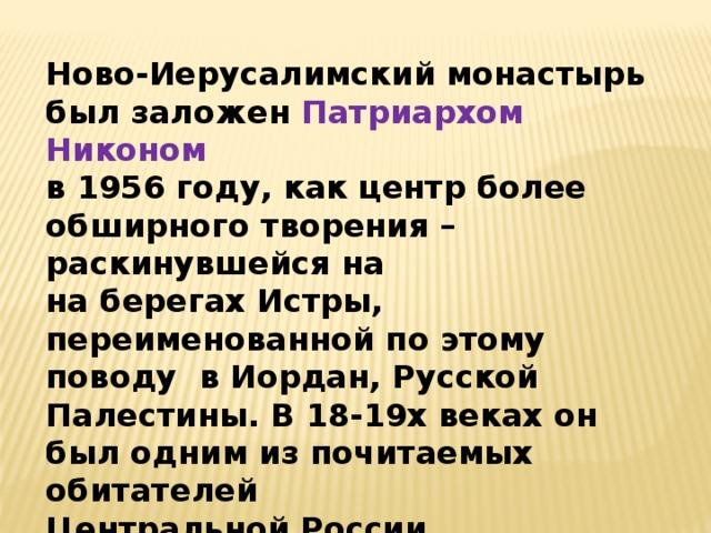 Ново-Иерусалимский монастырь был заложен Патриархом Никоном в 1956 году, как центр более обширного творения – раскинувшейся на на берегах Истры, переименованной по этому поводу в Иордан, Русской Палестины. В 18-19х веках он был одним из почитаемых обитателей Центральной России.