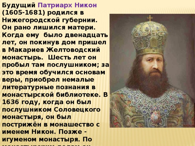 Будущий Патриарх Никон (1605-1681) родился в Нижегородской губернии. Он рано лишился матери. Когда ему было двенадцать лет, он покинув дом пришел в Макариев Желтоводский монастырь. Шесть лет он пробыл там послушником; за это время обучился основам веры, приобрел немалые литературные познания в монастырской библиотеке. В 1636 году, когда он был послушником Соловецкого монастыря, он был пострижён в монашество с именем Никон. Позже - игуменом монастыря. По монастырским делам он приезжал в Москву и был представлен царю Алексею Михайловичу.