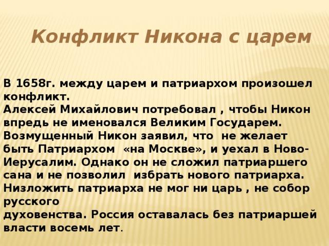 Конфликт Никона с царем В 1658г. между царем и патриархом произошел конфликт. Алексей Михайлович потребовал , чтобы Никон впредь не именовался Великим Государем. Возмущенный Никон заявил, что не желает быть Патриархом «на Москве», и уехал в Ново- Иерусалим. Однако он не сложил патриаршего сана и не позволил избрать нового патриарха. Низложить патриарха не мог ни царь , не собор русского духовенства. Россия оставалась без патриаршей власти восемь лет .