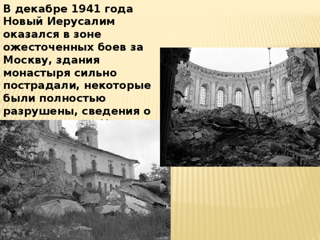 В декабре 1941 года Новый Иерусалим оказался в зоне ожесточенных боев за Москву, здания монастыря сильно пострадали, некоторые были полностью разрушены, сведения о разрушениях в Новом Иерусалиме фигурировали в Нюренбергском процессе.