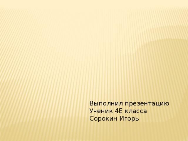 Выполнил презентацию Ученик 4Е класса Сорокин Игорь