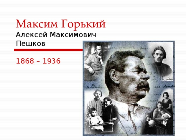 Максим Горький  Алексей Максимович  Пешков 1868 – 1936