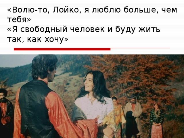 «Волю-то, Лойко, я люблю больше, чем тебя»  «Я свободный человек и буду жить так, как хочу»