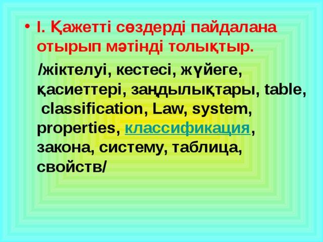 І. Қажетті сөздерді пайдалана отырып мәтінді толықтыр.  /жіктелуі, кестесі, жүйеге, қасиеттері, заңдылықтары, table, classification, Law, system, properties, классификация