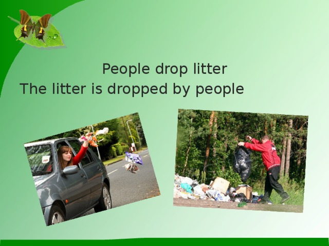 People drop litter The litter is dropped by people