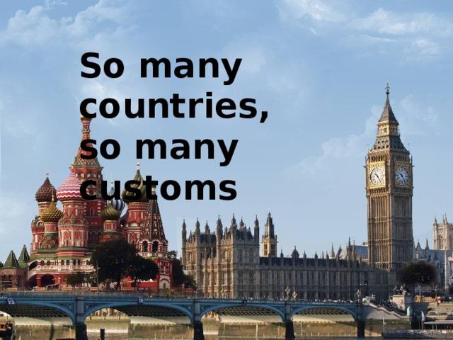 So many countries,  so many customs