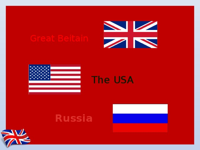 Great Beitain The USA Russia