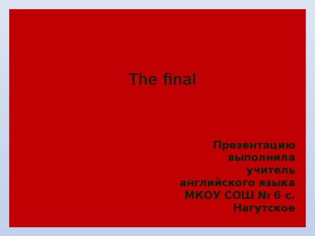 The final Презентацию выполнила учитель английского языка МКОУ СОШ № 6 с. Нагутское