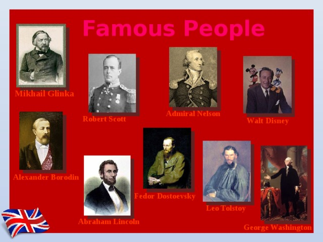 Famous People   Mikhail Glinka Admiral Nelson Robert Scott Walt Disney Alexander Borodin Fedor Dostoevsky Leo Tolstoy Abraham Lincoln George Washington
