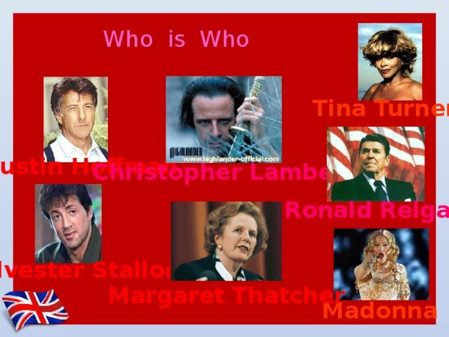 Who is Who Tina Turner Dustin Hoffman Christopher Lambert Ronald Reigan Sylvester Stallo ne Margaret Thatcher Madonna