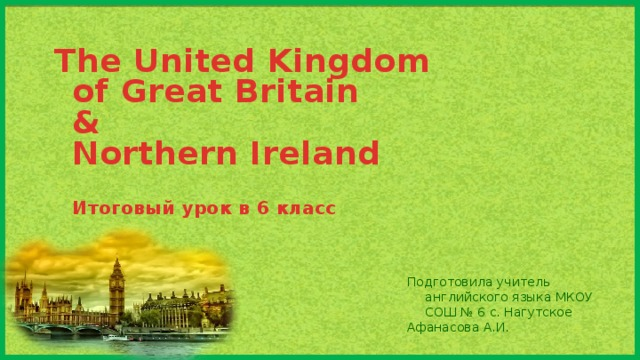 The United Kingdom  of Great Britain  &  Northern Ireland   Итоговый урок в 6 класс   Подготовила учитель английского языка МКОУ СОШ № 6 с. Нагутское Афанасова А.И.