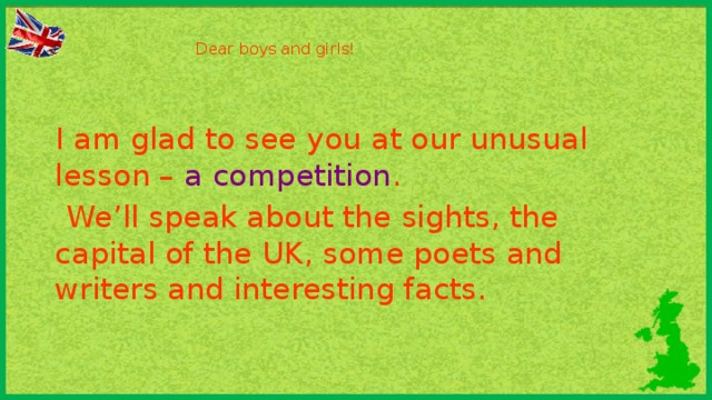 Dear boys and girls!      I am glad to see you at our unusual lesson – a competition .  We'll speak about the sights, the capital of the UK, some poets and writers and interesting facts.