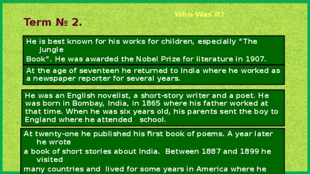 "Who Was It?    Term № 2. He is best known for his works for children, especially ""The Jungle Book"". He was awarded the Nobel Prize for literature in 1907. At the age of seventeen he returned to India where he worked as a newspaper reporter for several years. He was an English novelist, a short-story writer and a poet. He was born in Bombay, India, in 1865 where his father worked at that time. When he was six years old, his parents sent the boy to England where he attended school. At twenty-one he published his first book of poems. A year later he wrote a book of short stories about India. Between 1887 and 1899 he visited many countries and lived for some years in America where he married an American girl."