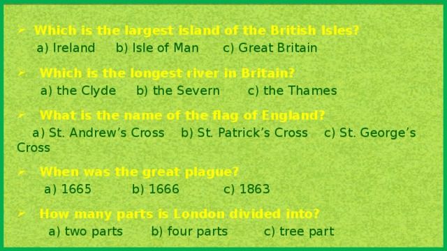 Which is the largest island of the British Isles?  a) Ireland b) Isle of Man c) Great Britain Which is the longest river in Britain?  a) the Clyde b) the Severn c) the Thames What is the name of the flag of England?  a) St. Andrew's Cross b) St. Patrick's Cross c) St. George's Cross When was the great plague?  a) 1665 b) 1666 c) 1863 How many parts is London divided into?