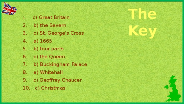 The Key 1 . c) Great Britain 2. b) the Severn 3. c) St. George's Cross 4. a) 1665 5. b) four parts 6. c) the Queen 7. b) Buckingham Palace 8. a) Whitehall 9. c) Geoffrey Chaucer 10. c) Christmas