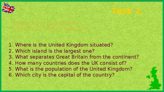 Task 1. Answer the questions about the United Kingdom.   1. Where is the United Kingdom situated? 2. Which island is the largest one? 3. What separates Great Britain from the continent? 4. How many countries does the UK consist of? 5. What is the population of the United Kingdom? 6. Which city is the capital of the country?