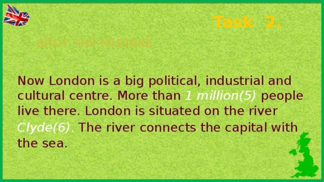 Task 2. Spot the mistake Now London is a big political, industrial and cultural centre. More than 1 million(5)  people live there. London is situated on the river  Clyde(6) .  The river  connects the capital with the sea.