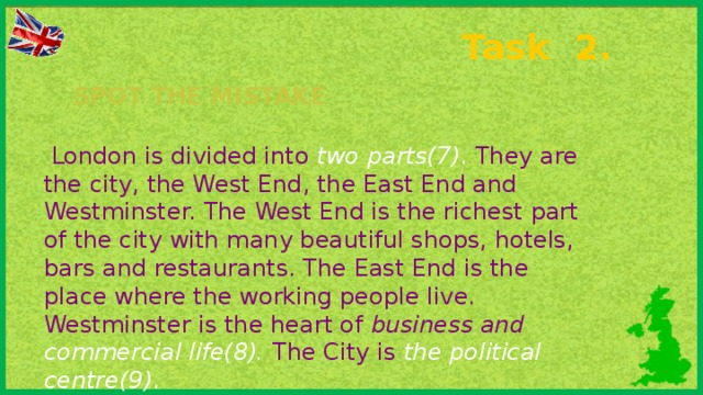 Task 2. Spot the mistake  London is divided into two parts(7) . They are the city, the West End, the East End and Westminster. The West End is the richest part of the city with many beautiful shops, hotels, bars and restaurants. The East End is the place where the working people live. Westminster is the heart of business and commercial life(8).  The City is the political centre(9) .