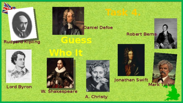 Task 4. Daniel Defoe Robert Berns Guess  Who It Was! Rudyard Kipling Jonathan Swift Mark Twain Lord Byron W. Shakespeare A. Christy